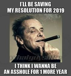 I'll be saving my resolution for 2019. I think I want to be an arsehole for one more year.