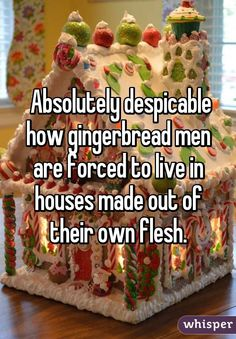 Absolutely despicable how gingerbread men are forced to live in houses made out of their own flesh.