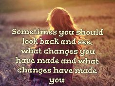 Sometimes you should look back and see, what changes you have made and what changes have made you.