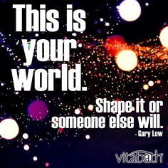 """""""This is your world. Shape it or someone else will."""" - Gary Low"""