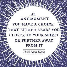 At any moment you have a choice that either leads you close to your spirit or further away
