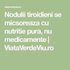 Nodulii tiroidieni se micsoreaza cu nutritie pura, nu medicamente   ViataVerdeViu.ro Thyroid, Alter, Math Equations