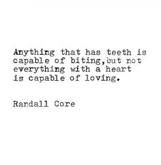 Anything that has teeth is capable of biting, but not everything with a heart is capable of loving.
