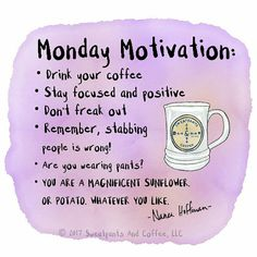 Monday Motivation:  Drink your coffee Stay focused and positive Don't freak out Remember, stabbing people is wrong. Are you wearing pants?