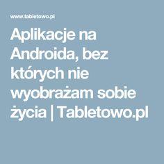 Aplikacje na Androida, bez których nie wyobrażam sobie życia   Tabletowo.pl
