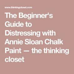 The Beginner's Guide to Distressing with Annie Sloan Chalk Paint — the thinking closet