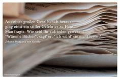 """Mein Papa sagt...   Aus einer großen Gesellschaft heraus ging einst ein stiller Gelehrter zu Haus. Man fragte: Wie seid Ihr zufrieden gewesen? """"Wären's Bücher"""", sagt' er, """"ich würd' sie nicht lesen.""""  Johann Wolfgang von Goethe    Weisheiten und Zitate TÄGLICH NEU auf www.MeinPapasagt.de"""