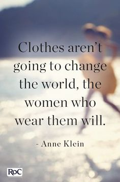 Clothes aren't going to change the world, the women who wear them will.