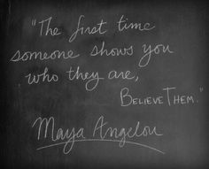 """The first time someone shows you who they are, believe them."" ~ Maya Angelou"