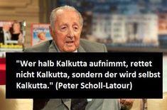 Wer halb Kalkutta aufnimmt, rettet nicht Kalkutta, sondern wird selbst zu Kalkutta. - Peter Scholl-Latour