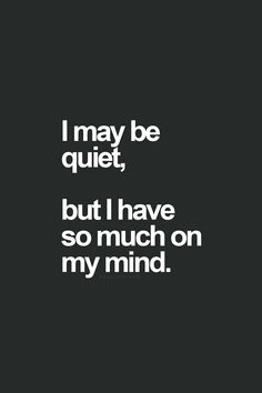 I may be quiet, but I have so much on my mind