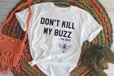 Don't Kill My Buzz, Save the Bees, Save Bees, Bee T Shirt, Save the Bees T Shirt, Funny Quote Shirt, Save the Earth, Bee Lover, Bee Keeper