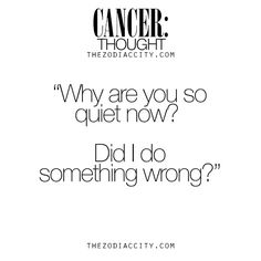 """Cancer Zodiac Sign  Thought~""""Why are you so quiet now? Did I do something wrong? """""""