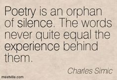Poetry is an orphan of silence. The words never quite equal the experience behind them. ~ Charles Simic