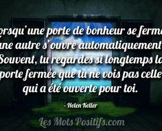 «Lorsqu'une porte de bonheur se ferme, une autre s'ouvre automatiquement. Souvent, tu regardes si longtemps la porte fermée que tu ne vois pas celle qui a été ouverte pour toi» – Helen Keller