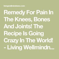 Remedy For Pain In The Knees, Bones And Joints! The Recipe Is Going Crazy In The World! - Living Wellmindness