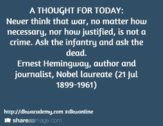 A THOUGHT FOR TODAY: Never think that war, no matter how necessary, nor how justified, is not a crime. Ask the infantry and ask the dead.  Ernest Hemingway, author and journalist, Nobel laureate (21 Jul 1899-1961)  / http://dkwacademy.com #dkwonline