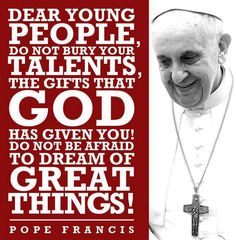 """""""Do not be afraid to dream of great things!"""" - Pope Francis"""