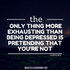 """""""The only thing more exhausting than being depressed is pretending that you're not."""" Depression quote."""