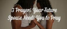 3 Prayers Your Future Spouse Needs You to Pray | BlackandMarriedWithKids.com