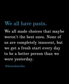 We all have pasts. We all made choices that maybe weren't the best ones. None of us are completely innocent, but we get a fresh start every day to be a better person than we were yesterday. So let go of yesterday and move forward in life. Past Quotes, Go For It Quotes, Scareface Quotes, True Quotes, Quotes To Live By, Motivational Quotes, Funny Quotes, Inspirational Quotes, Moving On Quotes New Beginnings