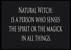 Natural Witch: Is a person who senses the spirit or the magick in all things.
