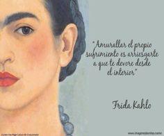 """""""Amurallar el propio sufrimiento es arriesgarte a que te devore desde el interior"""" Frida Khalo"""