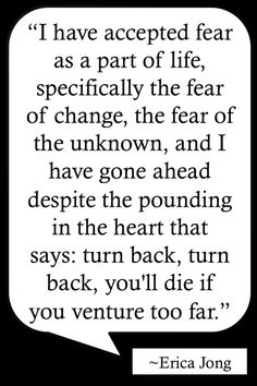"Life Quotes >> ""I have accepted fear as a part of life, specifically the fear of change, the fear of the unknown, and I have gone ahead despite the pounding in the heart that says: turn back, turn back, you'll die if you venture too far."" By Erica Jong >> http://on-linebusiness.com/life-quotes/ >> How to find your Life Quote"