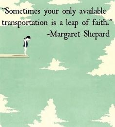 """Sometimes your only available transportation is a leap of faith."""