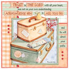 "Prov. 3:5-6 - ""Trust in the Lord with all your heart, lean not on your own understanding. Acknowledge Him in all you do and He will direct your paths."""