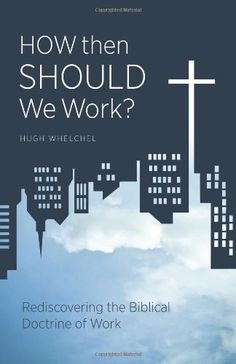 How then Should We Work?Rediscovering the Biblical Doctrine of Work by Hugh Whelchel