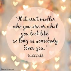 """It doesn't matter who you are or what you look like, so long as somebody loves you."" 
