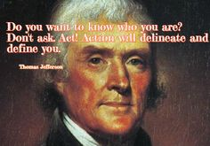 Do you want to know who you are? Don't ask. Act! Action will delineate and define you. ~ Thomas Jefferson