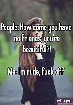 """People: How come you have no friends, you're beautiful?!   Me: I'm rude, fuck off """