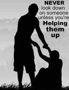 Never look down on someone unless you're helping them... :)