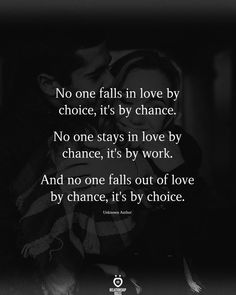 No one falls in love by choice, it's by chance. No one stays in love by chance, it's by work. And no one falls out of love by chance, it's by choice.