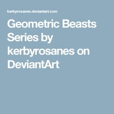 Geometric Beasts Series by kerbyrosanes on DeviantArt