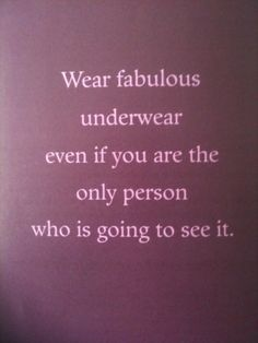 """One of the best pieces of advice my mother ever gave me. Always wear fabulous underwear, so that no matter what happens you can always think """"Well fuck this noise, I'm hot as hell! Great Quotes, Quotes To Live By, Funny Quotes, Inspirational Quotes, Motivational Quotes, Positive Quotes, Cheeky Quotes, Hidden Love Quotes, Positive Vibes"""
