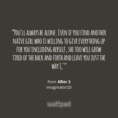 """""""You'll always be alone. Even if you find another naïve girl who is willing to give everything up for you including herself, she too will grow tired ofthe back and forthand leave you just the way I,"""""""" - from After 3 (on Wattpad) http://w.tt/1YFxd1T #quote #wattpad"""