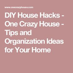 DIY House Hacks - One Crazy House - Tips and Organization Ideas for Your Home