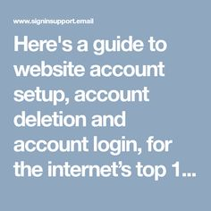 Here's a guide to website account setup, account deletion and account login, for the internet's top 100 websites, like yahoo mail login, gmail login, GoDaddy Email Sign In, Walmart Credit Card Sign In