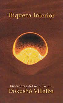 Riqueza interior de Dokushô Villalba editado por Miraguano.Necesitamos despertanos del sueño de la quimera del oro y volver a cultivar las emociones, lossentimientos, los pensamientos y las más profundas intuiciones espirituales que son las que hacen de nosotros auténcicos seres humanos. La práctica de la meditación zen es una de las puertas que nos conducen a la Cámara de este tesoro Interior.