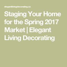 Staging Your Home for the Spring 2017 Market | Elegant Living Decorating