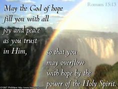 Romans 15:13—May the God of hope fill you with all joy and peace as you trust in him, so that you may overflow with hope by the power of the Holy Spirit.