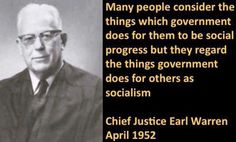 Many people consider the things which government does for them to be social progress but they regard the things government does for others as socialism -Chief justice Earl Warren (april 1952)