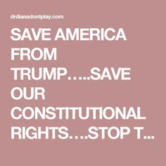 SAVE AMERICA FROM TRUMP…..SAVE OUR CONSTITUTIONAL RIGHTS….STOP TRUMP'S LIES…STOP BELIEVING IN A NUT CASE WHO IS MAKING MONEY OFF OF THE PRESIDENCY | DR. DIANA DON'T PLAY