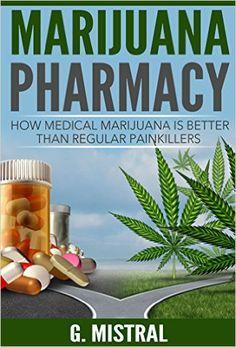 Marijuana Pharmacy: How medical Marijuana is better than regular painkillers(cannabis, marijuana cure, alternative medicine, painkillers alternative), G. Mistral - Amazon.com