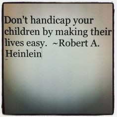 Don't handicap your children by making their lives easy. ~Robert A. Heinlein