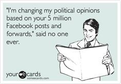 'I'm changing my political opinions based on your 5 million Facebook posts and forwards,' said no one ever.