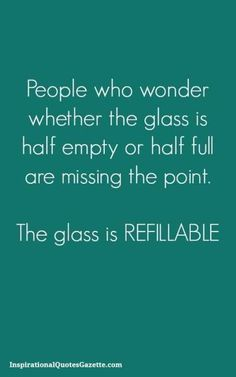 People who wander what did the glass is half empty or half full or missing the point. The glass is REFILLABLE